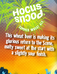 Hocus Pocus – This wheat beer is making its glorious return to the Scene, malty sweet at the start with a slightly sour finish.