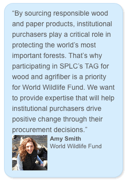 """By sourcing responsible wood and paper products, institutional purchasers play a critical role in protecting the world's most important forests. That's why participating in SPLC's TAG for wood and agrifiber is a priority for World Wildlife Fund. We want to provide expertise that will help institutional purchasers drive positive change through their procurement decisions."" Amy Smith World Wildlife Fund"