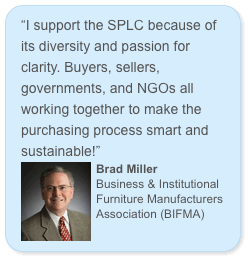 """I support the SPLC because of its diversity and passion for clarity. Buyers, sellers, governments, and NGOs all working together to make the purchasing process smart and sustainable!"" Brad Miller Business & Institutional Furniture Manufacturers Association (BIFMA)"