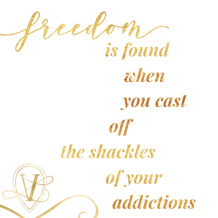 Freedom is found when you cast off the shackles of your addictions. And we all have them.