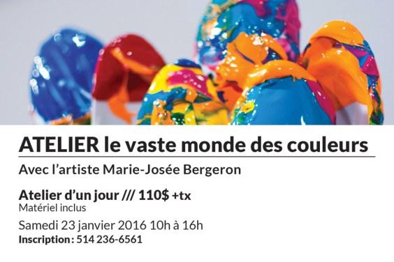 ATELIER le vaste monde des couleurs Avec l'artiste Marie-Josée Bergeron Atelier d'un jour /// 110$ +tx Matériel inclus Samedi 23 janvier 2016 10h à 16h Inscription: 514 236-6561