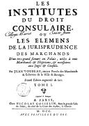 Les institutes du droit consulaire, ou La jurisprudence des marchands ... par Jean Toubeau,... 2e éd. augmentée du tiers