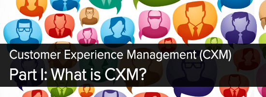 What is Customer Experience Management (CXM) ?
