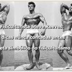 Fisiculturista Steve Reeves: dicas nunca contadas antes do atleta simbólico do fisiculturismo clássico
