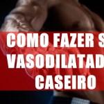 Um guia completo sobre vasodilatadores: Aprenda a fazer seu vasodilatador caseiro