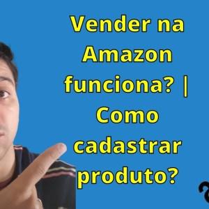 Vender na Amazon funciona? | Como cadastrar produto? | Amazon Seller | Que Incrível!