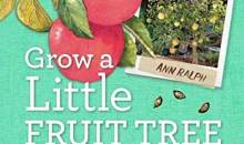 Book Review – Grow a Little Fruit Tree: Simple Pruning Techniques for Small-Space, Easy-Harvest Fruit Trees, by Ann Ralph