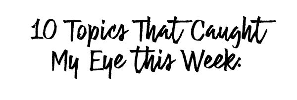 10 Things That Caught My Eye This Week