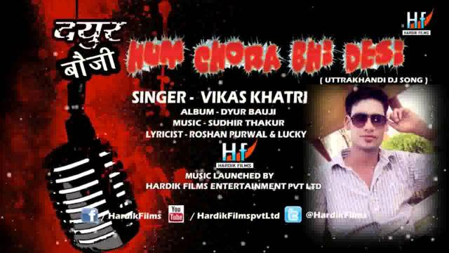 Hum Chora Bhi Desi (Dyur Bauji Farar) – Latest Garhwali Song 2014 – Vikas Khatri