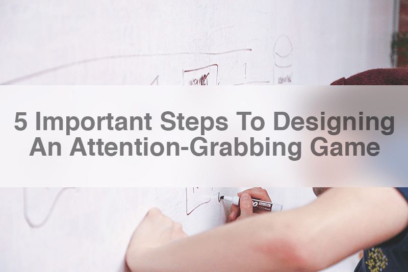 5 Important Steps To Designing An Attention-Grabbing Game