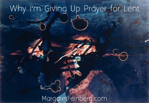 Why I am Giving Up Prayer for Lent, by Margaret Feinberg