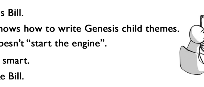 This is Bill. Bill knows how to write Genesis child themes. Bill doesn't start the engine. Bill is smart. Be like Bill.