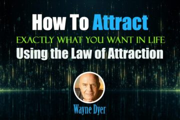 How To Attract Exactly What You Want in Life Using the Law of Attraction - Wayne Dyer