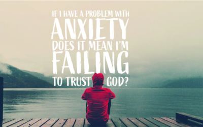 """You Ask, We Answer: """"If I have a problem with anxiety, does it mean I'm failing to trust God?"""""""