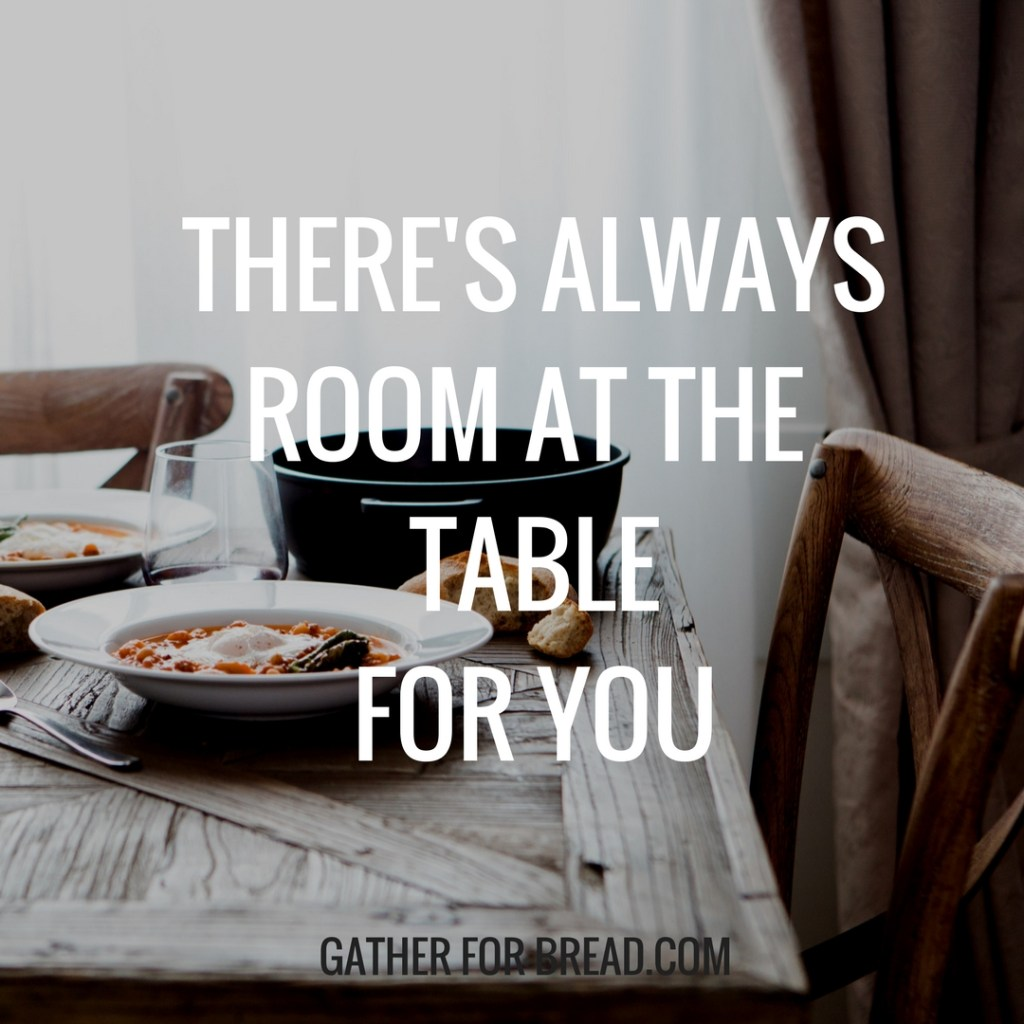 THERE'S ALWAYS ROOM AT THE TABLE FOR YOU