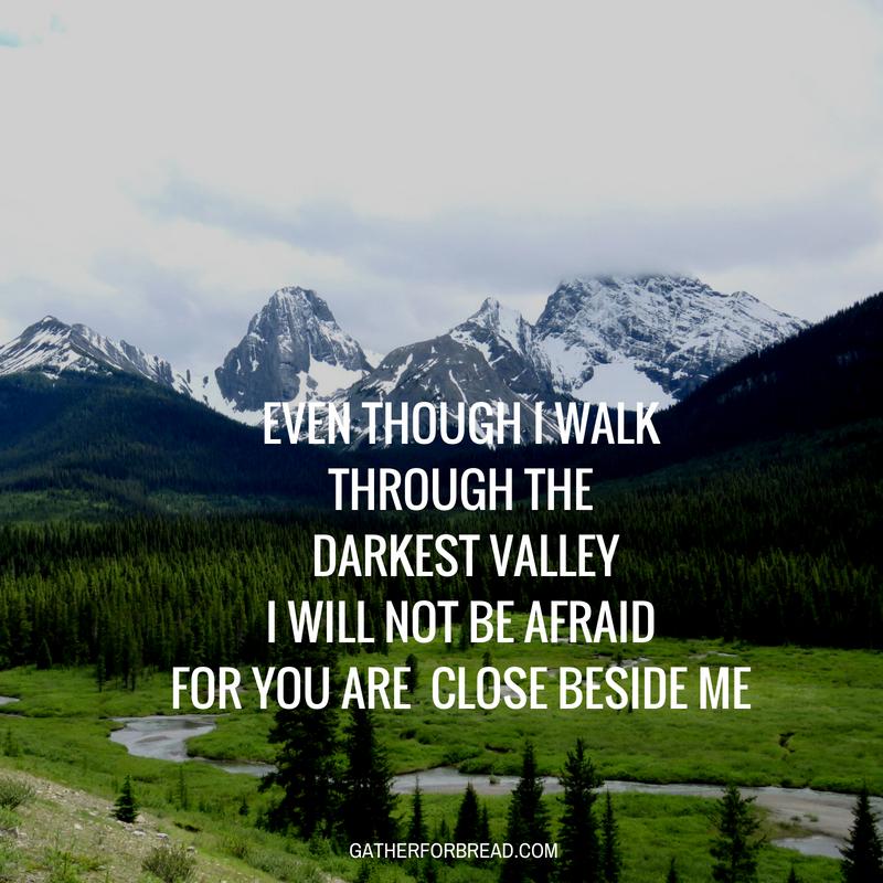 Even though I walk through the darkest valley Psalm 23 4