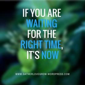 The right time, it's now- gatherlovegrow