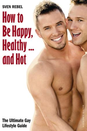 How to Be Happy, Healthy ... and Hot: The Ultimate Gay Lifestyle Guide