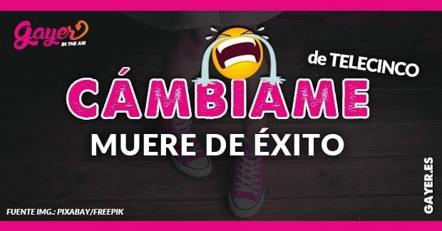 CÁMBIAME DE TELECINCO MUERE DE ÉXITO