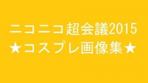 ニコニコ超会議2015コスプレ画像