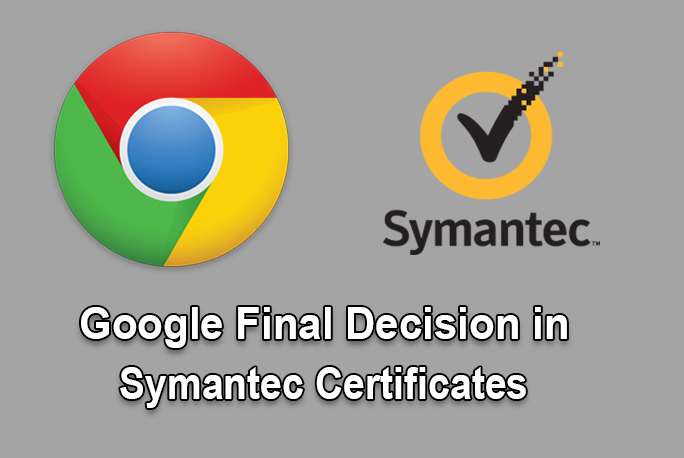 Google's final Decision in Distrusting Symantec SSL Certificates
