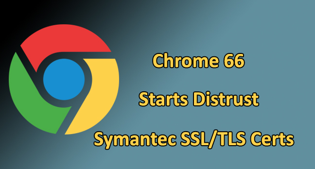 Chrome 66  - Chrome 66 - Chrome 66 released with Security Fixes and Distrust Symantec Certs