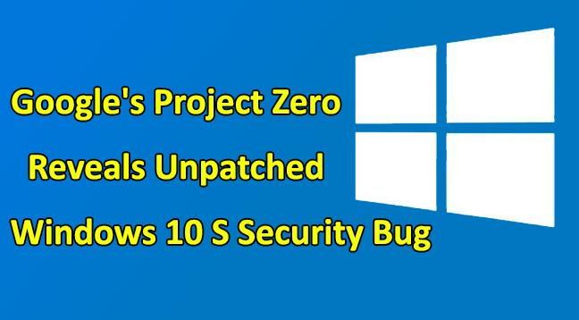 Windows 10 S Security bug  - Windows 10 S Security Bug - Google's Project Zero Reveals Unpatched Windows 10 S Security Bug