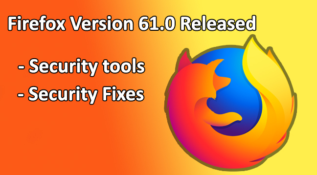 Firefox version 61.0  - Firefox version 61 - Firefox Version 61.0 Comes with new Security tools and Security Fixes