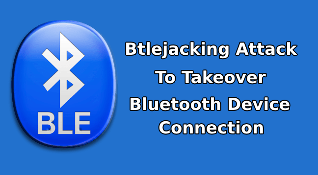 Btlejacking  - Btlejacking - Btlejacking Attack Could Allow an Attacker to Takeover the Bluetooth Connection