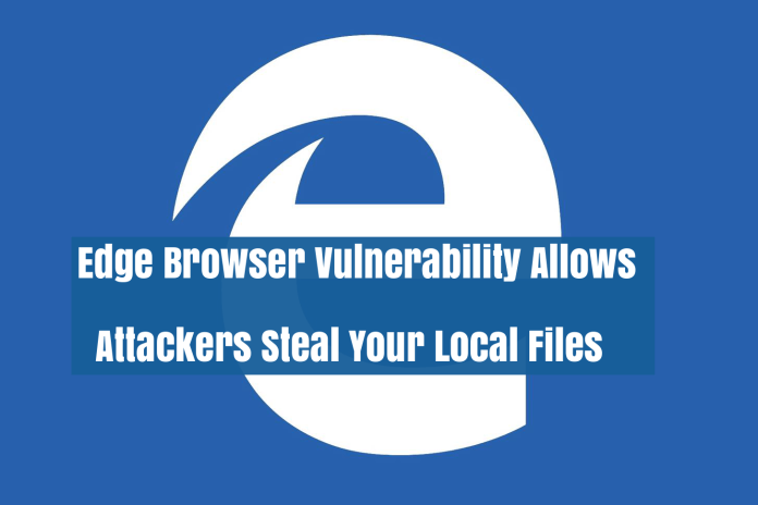 Edge Browser Vulnerability  - bdTi41533251701 - Microsoft Edge Browser Vulnerability Allows Hackers Steal Your Local Files