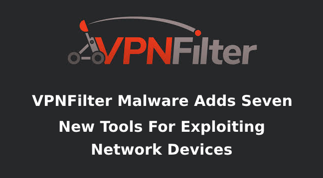 VPNFilter Malware  - VPNFilter Malware - VPNFilter Malware Adds Seven New Tools For Exploiting Network Devices