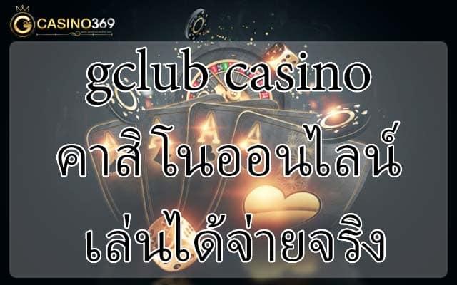 gclub casino คาสิโนออนไลน์ เล่นได้จ่ายจริง