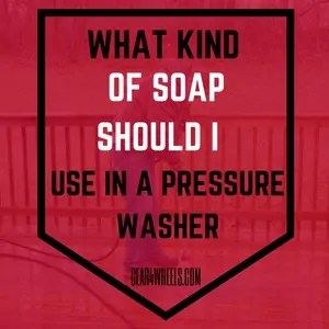 WHAT KIND OF SOAP SHOULD I USE IN A PRESSURE WASHER