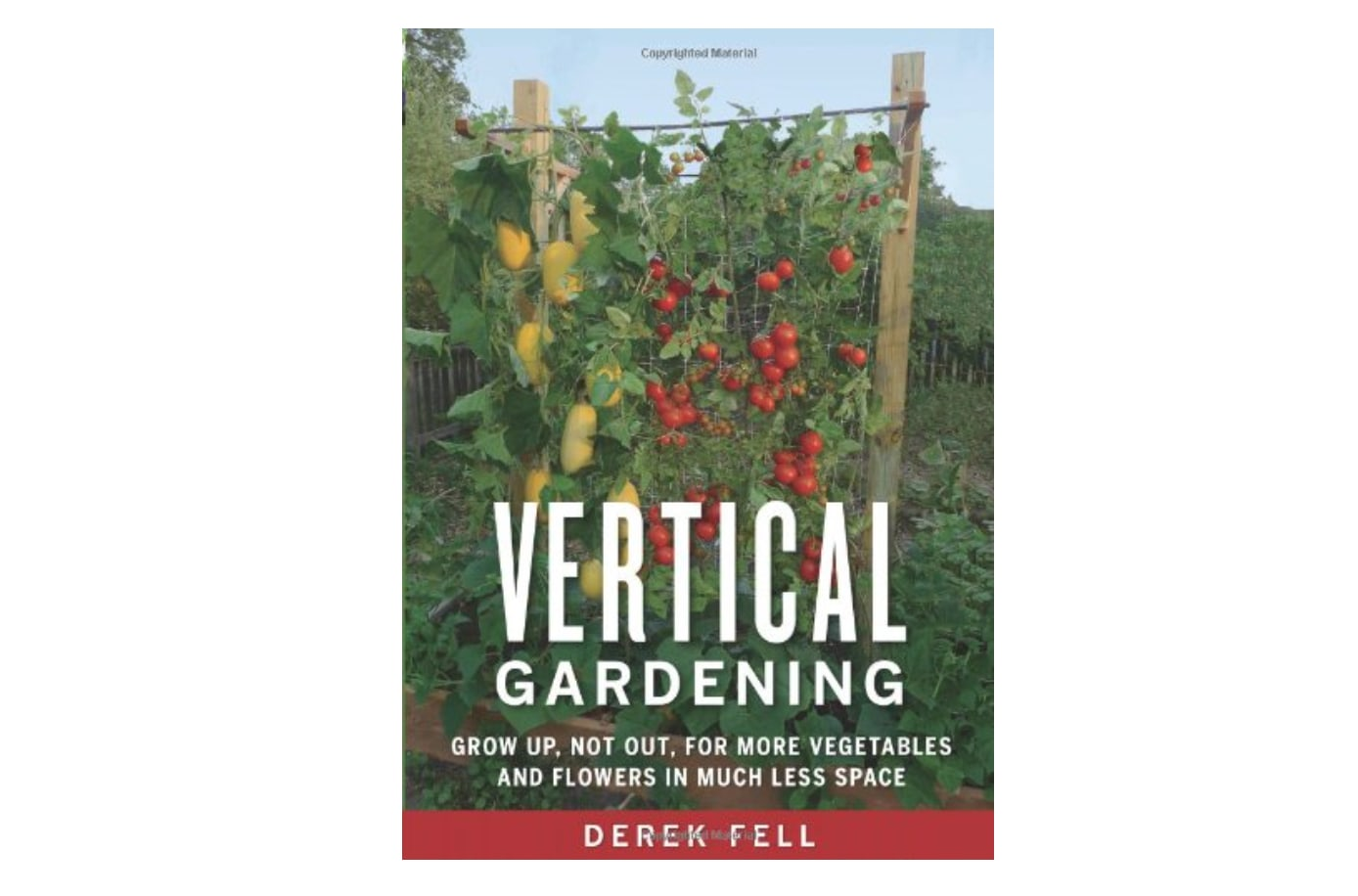 Vertical Gardening Grow Up Not Out For More Vegetables And Flowers In Much Less Space