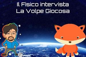 Doppia intervista: il Fisico intervista la Volpe Giocosa (e viceversa!)