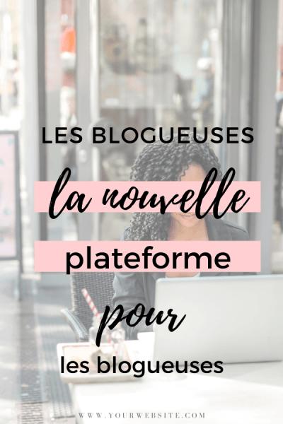 les blogueuses, la nouvelle plateforme pour les blogueuses