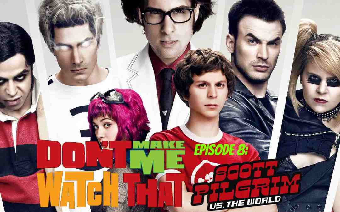 Don't Make Me Watch That Episode 8: Scott Pilgrim vs. The World