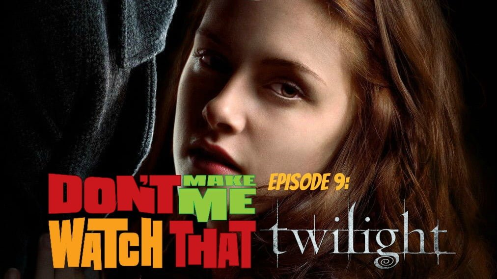 Don't Make Me Watch That Episode 9: Twilight