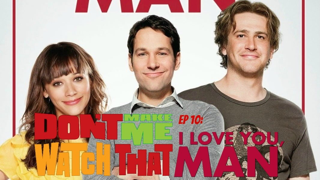 Don't Make Me Watch That Episode 10: I Love You, Man