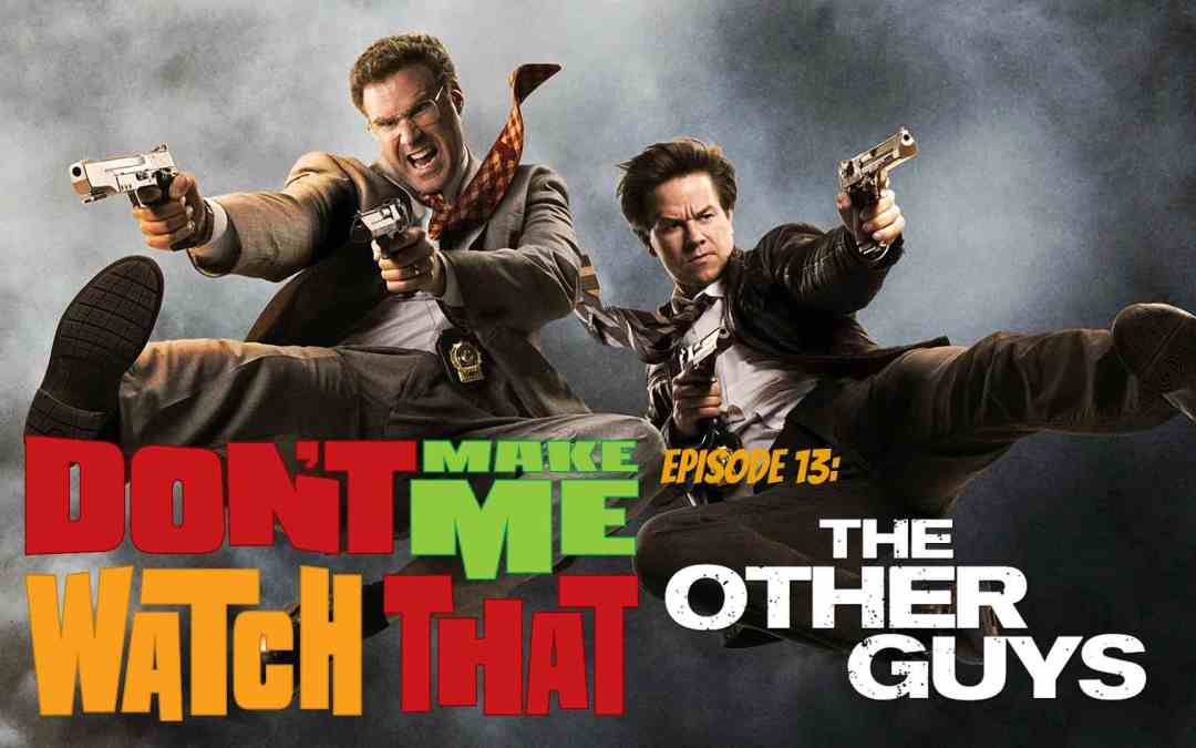 Don't Make Me Watch That Episode 13: The Other Guys