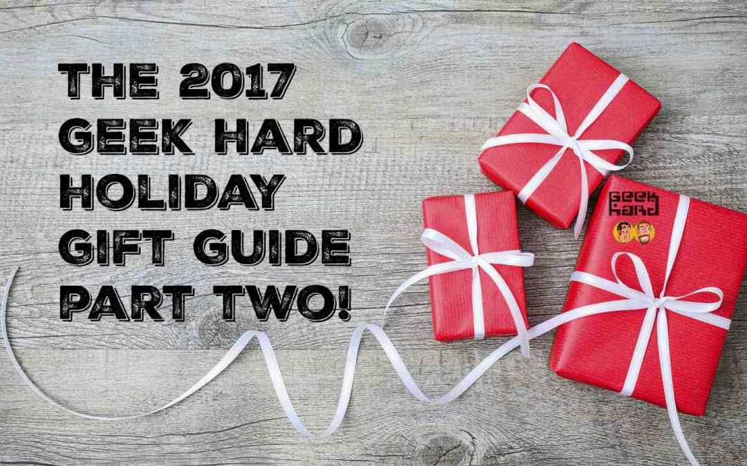 The 2017 Geek Hard Holiday Gift Guide: Part 2