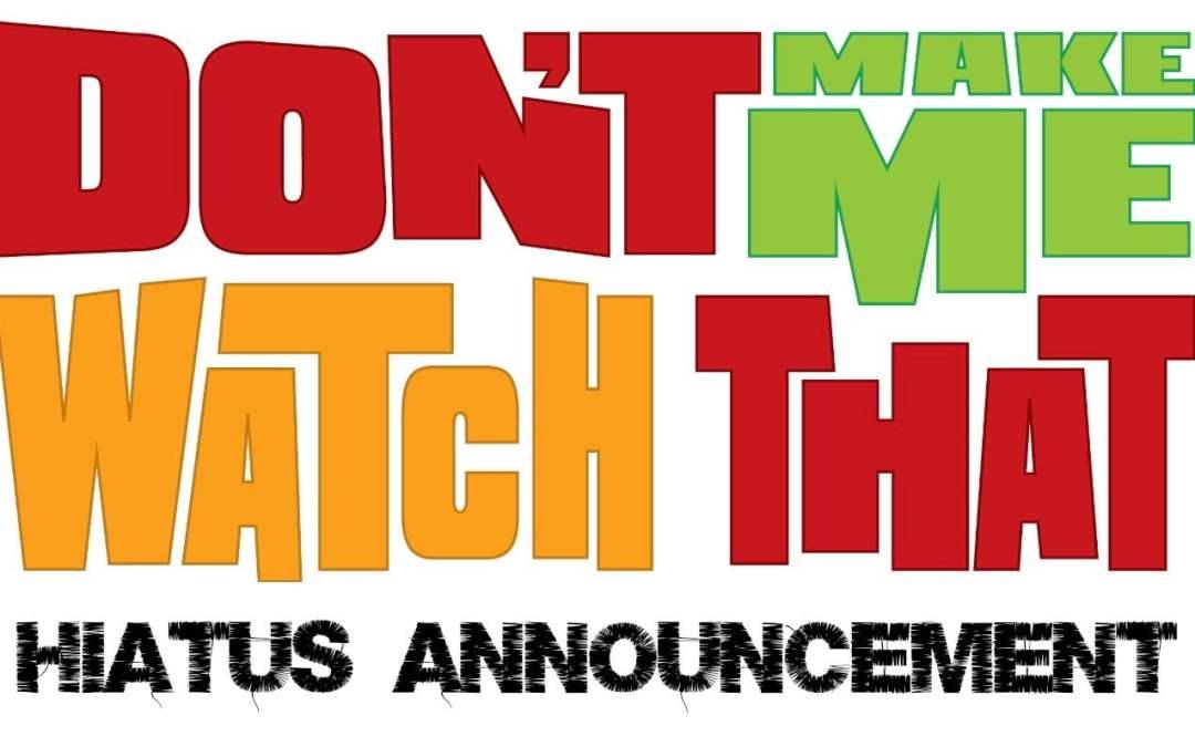 Don't Make Me Watch That: HIATUS ANNOUCEMENT