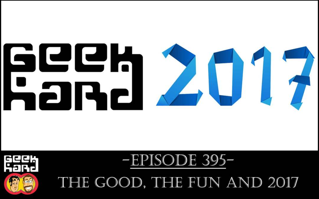 Geek Hard: Episode 395 – The Good, the Fun and 2017