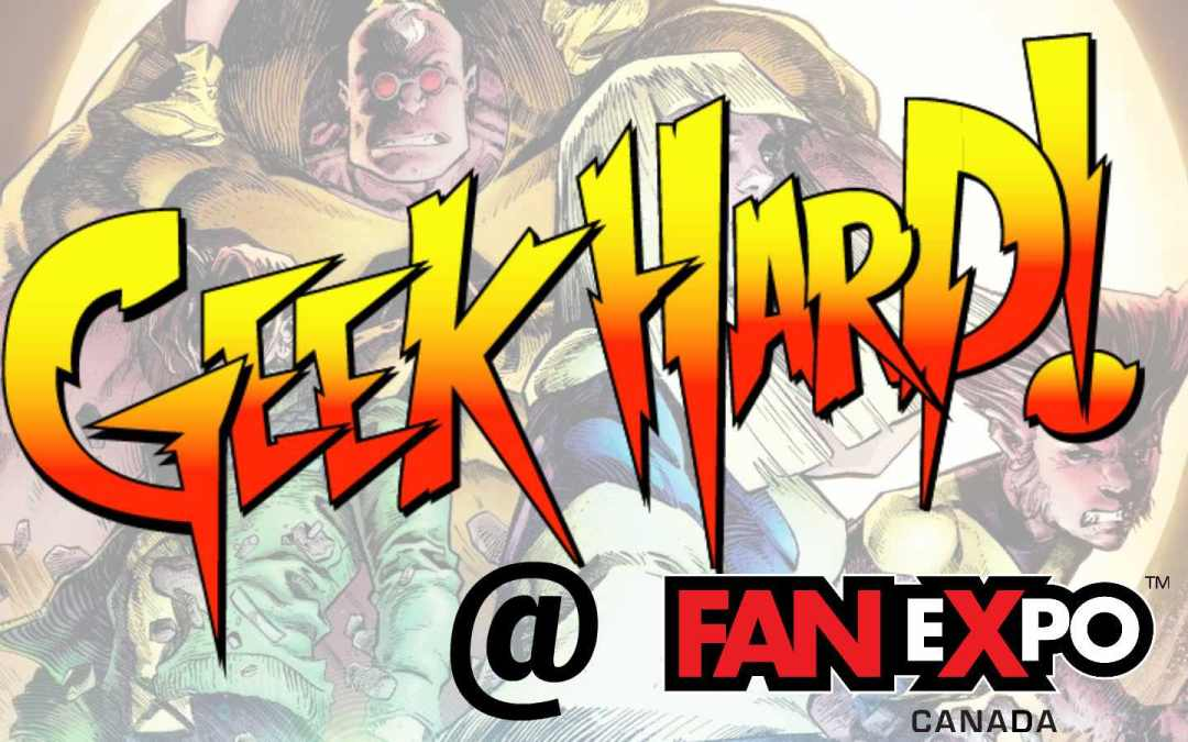 This Week's Episode of Geek Hard (08-31-2018): A Fan Expo State Of Mind!