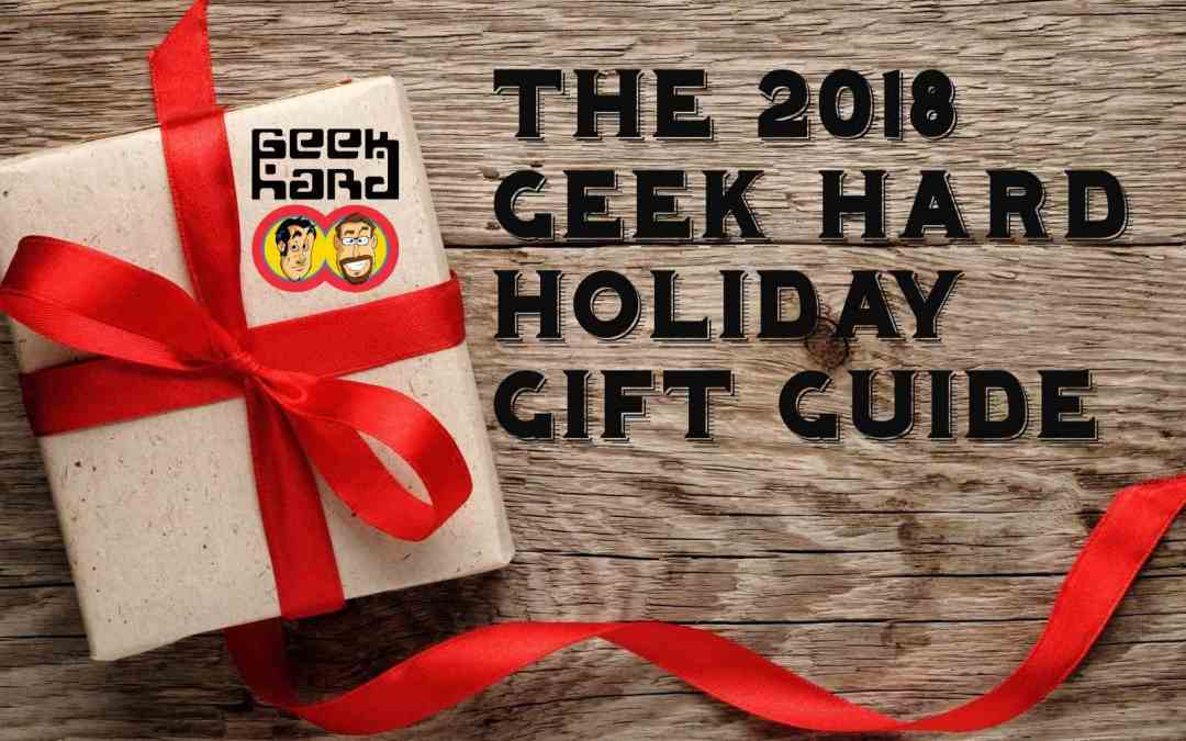 THE 2018 GEEK HARD HOLIDAY GIFT GUIDE: PART 1