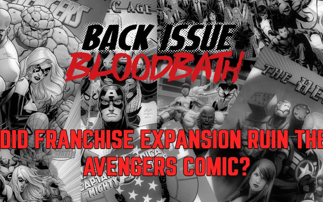 Back Issue Bloodbath Episode 192: Did Franchise Expansion Ruin The Avengers Comic?