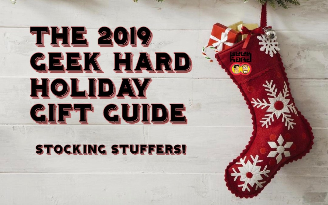 The 2019 Geek Hard Holiday Gift Guide: Part 3 (Stocking Stuffers!)