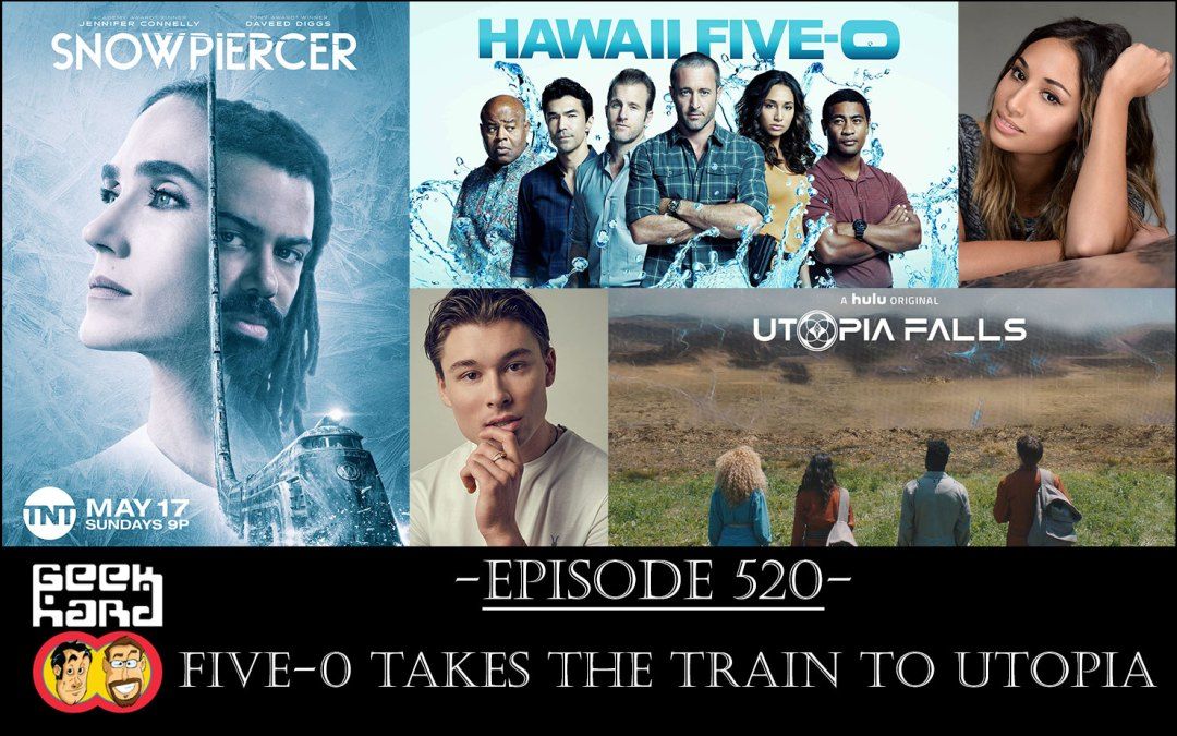 Geek Hard: Episode 520 – Five-0 Takes The Train to Utopia