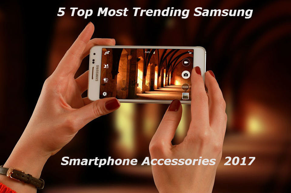 5 Top Most Trending Samsung Smartphone Accessories 2017