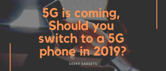 5G is coming, Should you switch to a 5G phone in 2019